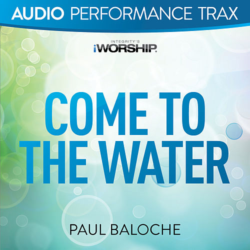 Come to the Water by Paul Baloche
