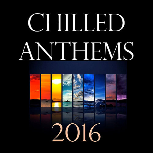 Chilled Anthems 2016 by Various Artists