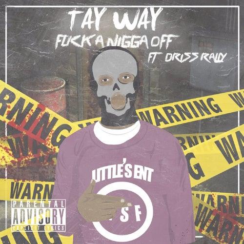 Fuck a Nigga Off (feat. Driss Rally) von Tay Way