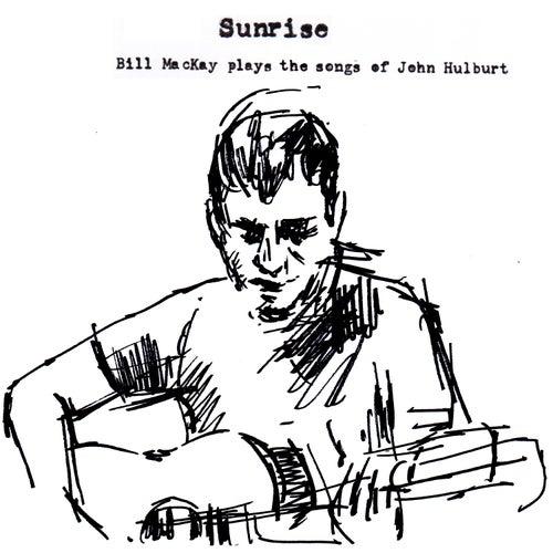 Sunrise : Bill MacKay Plays the Songs of John Hulburt by Bill Mackay
