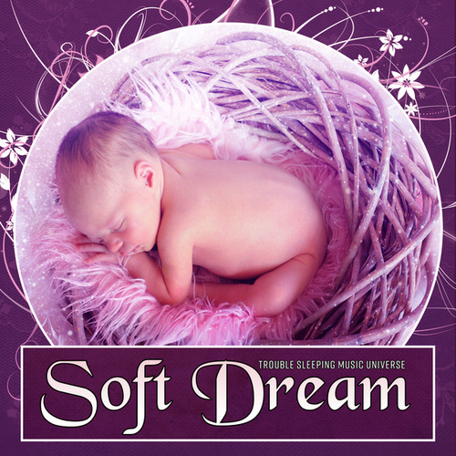 Soft Dream – Nature Music for Your Baby to Relax, Fall Asleep and Sleep Through the Night, Baby Lullabies, Cradle Song, Calm Night by Trouble Sleeping Music Universe