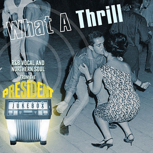 What a Thrill - R&B Vocal and Northern Soul from the President Jukebox by Various Artists