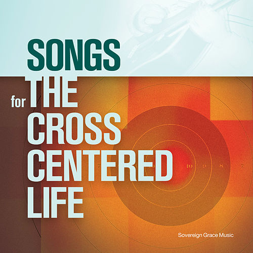 Songs for the Cross Centered Life de Sovereign Grace Music