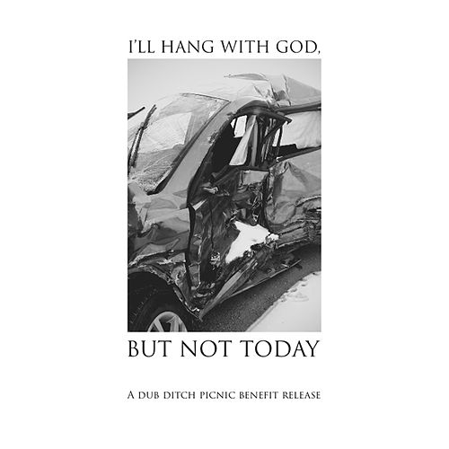 I'll Hang with God, but Not Today: A Dub Ditch Picnic Benefit Release de Various Artists