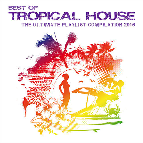 Best of Tropical House - The Ultimate Playlist Compilation 2016 by Various Artists