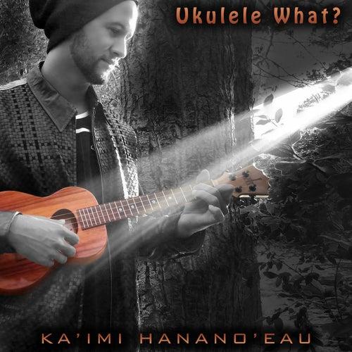 Ukulele What? de Ka'imi Hanano'eau