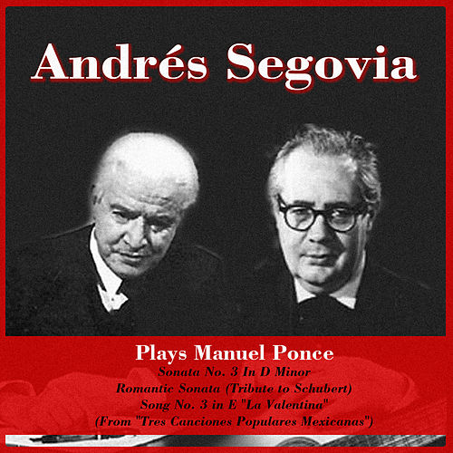 Plays Manuel Ponce: Sonata No. 3 In D Minor - Romantic Sonata (Tribute to Schubert) - Song No. 3 in E 'La Valentina' (From 'Tres Canciones Populares Mexicanas') by Andres Segovia