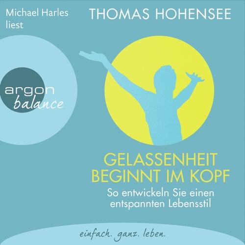 Gelassenheit beginnt im Kopf - So entwickeln Sie einen entspannten Lebensstil (Autorisierte Lesefass von Thomas Hohensee