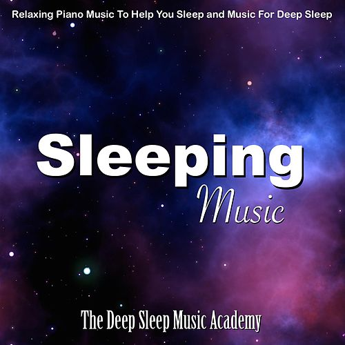 Sleeping Music: Relaxing Piano Music to Help You Sleep and Music for Deep Sleep by Deep Sleep Music Academy