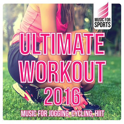 Music for Sports: Ultimate Workout 2016 (Music for Jogging, Cycling, Hiit) by Various Artists