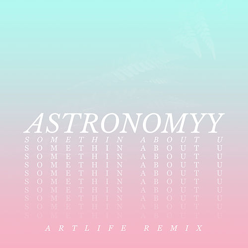 Somethin About U (Artlife Remix) by Astronomyy