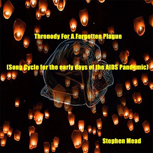 Threnody for a Forgotten Plague (Song Cycle for the Early Days of the Aids Pandemic) by Stephen Mead
