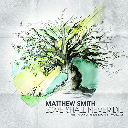 Love Shall Never Die: The Road Sessions Vol. 2 by Matthew Smith
