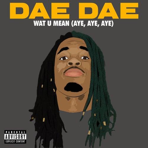 Wat U Mean (Aye, Aye, Aye) by Dae Dae