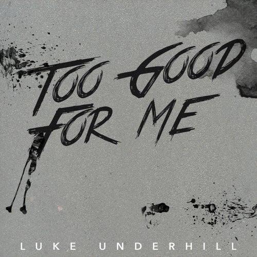 Too Good for Me - Single by Luke Underhill