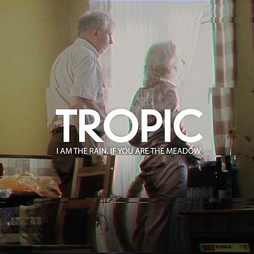 I Am the Rain If You Are the Meadow by Tropic