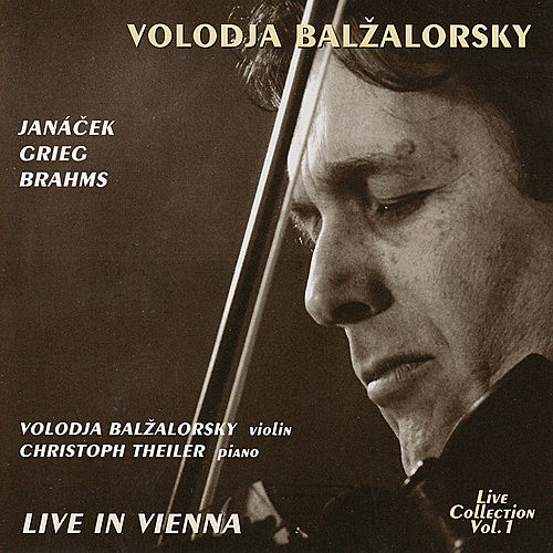 Volodja Balzalorsky Live in Concert Vol. 1: Sonatas for Violin and Piano by Brahms, Grieg & Janácek (Live in Vienna) by Volodja Balzalorsky