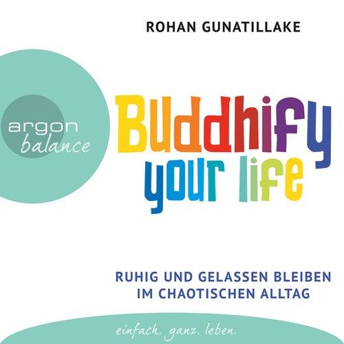 Buddhify Your Life - Ruhig und gelassen bleiben im chaotischen Alltag (Autorisierte Lesefassung) by Rohan Gunatillake