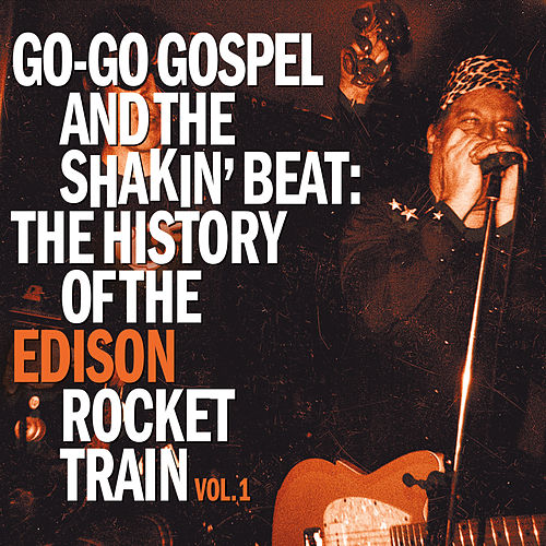 Go-Go Gospel and the Shakin' Beat: The History of the Edison Rocket Train, Vol. 1 by Mike Edison