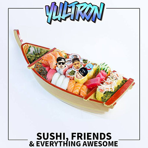 Sushi, Friends & Everything Awesome de Yultron