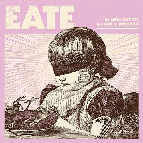 Eate by NIÑA COYOTE eta CHICO TORNADO