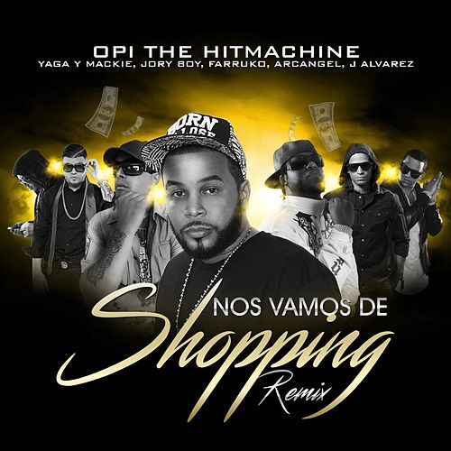 Nos Vamos de Shopping (Remix) (feat. Yaga Y Mackie, Jory Boy, Farruko, Arcangel & J Alvarez) de Opi the Hit Machine