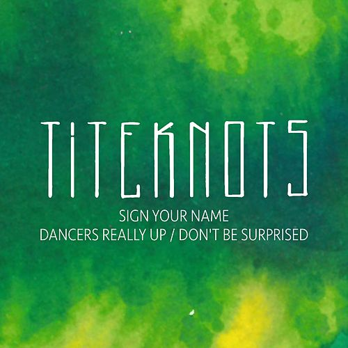 Sign Your Name /  Dancers Really Up / Don't Be Surprised by Titeknots
