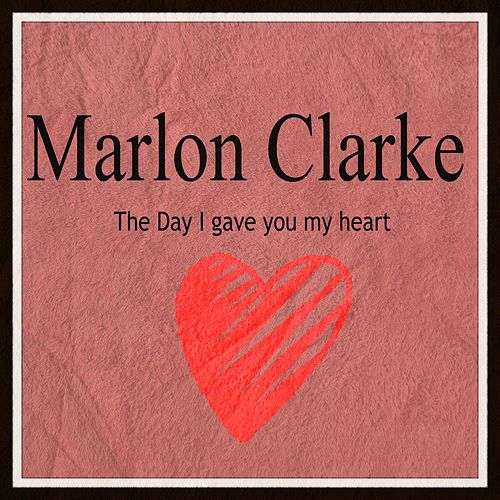 The Day I Gave You My Heart by Marlon Clarke