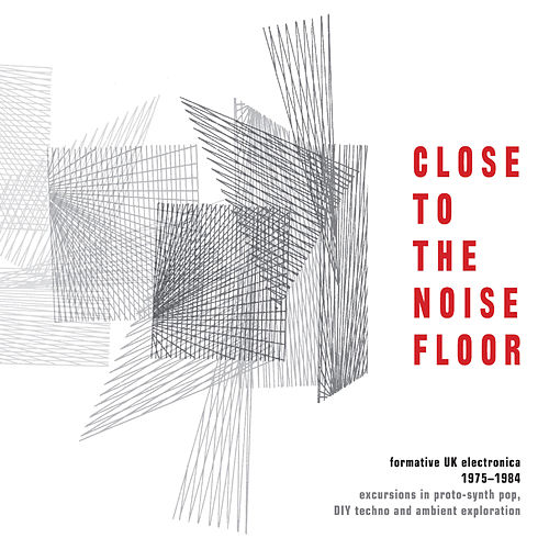 Close to the Noise Floor: Formative UK Electronica 1975-1984 by Various Artists