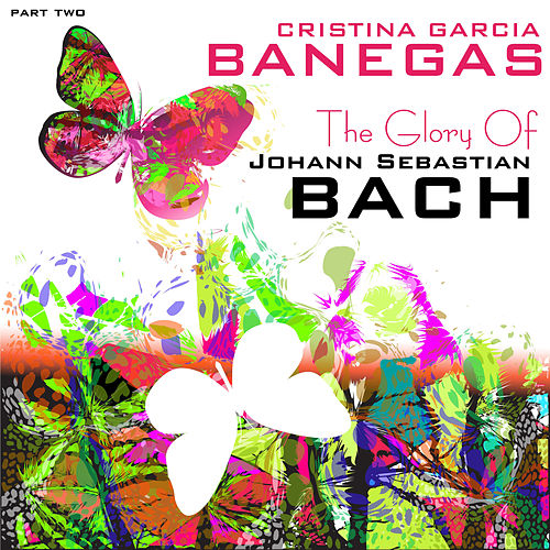 The Glory of Johann Sebastian Bach, Pt. 2 by Cristina García Banegas