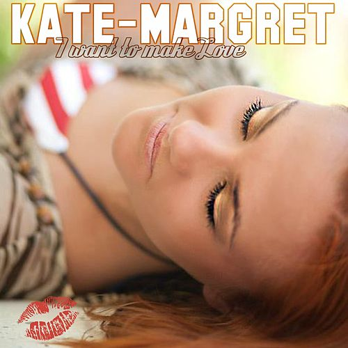 I Want to Make Love van Kate-Margret