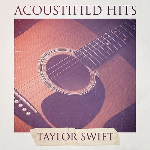 Acoustified Hits: Taylor Swift (A Selection of Acoustic Versions of Taylor Swift Hits) by Acoustic Hits