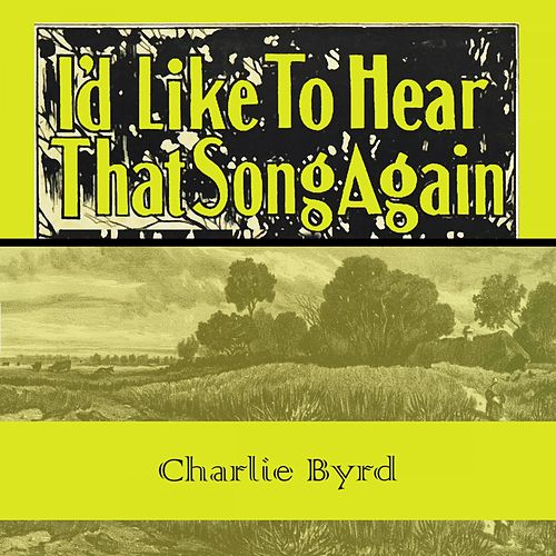 Id Like To Hear That Song Again von Charlie Byrd
