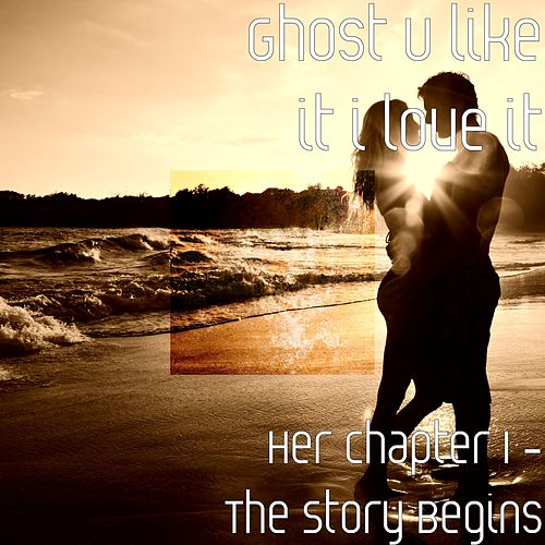 Her Chapter 1: The Story Begins by Ghost U Like It I Love It