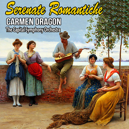 Serenate Romantiche von Carmen Dragon and The Capital Symphony Orchestra