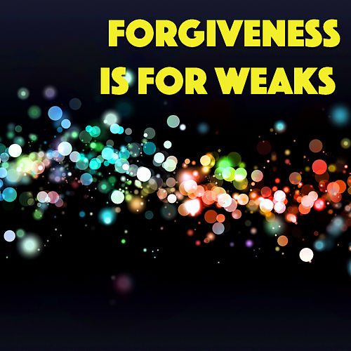 Forgiveness Is For Weaks by Various Artists