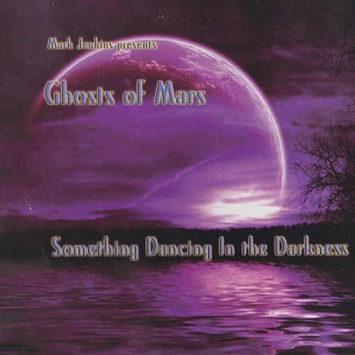 Ghosts of Mars: Something Dancing In the Darkness de Mark Jenkins