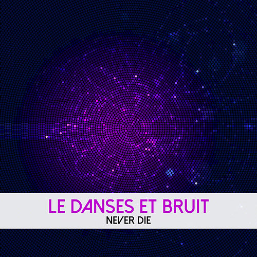 Never Die by Le Danses Et Bruit