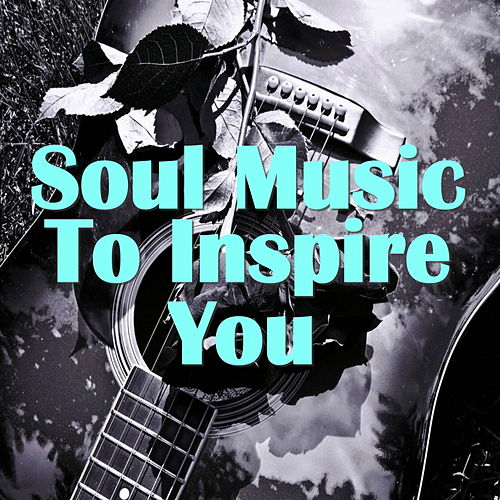 Soul Music To Inspire You by Various Artists