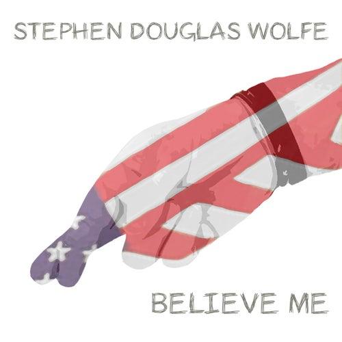Believe Me by Stephen Douglas Wolfe