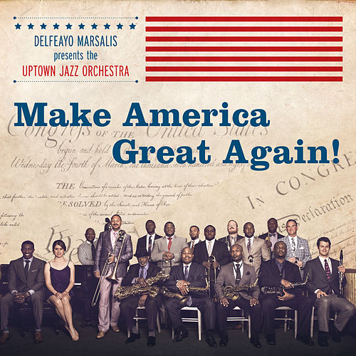 Make America Great Again! by Delfeayo Marsalis and the Uptown Jazz Orchestra