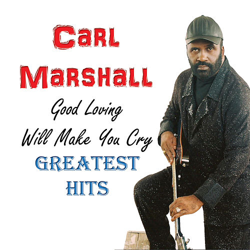 Good Loving Will Make You Cry: Greatest Hits by Carl Marshall