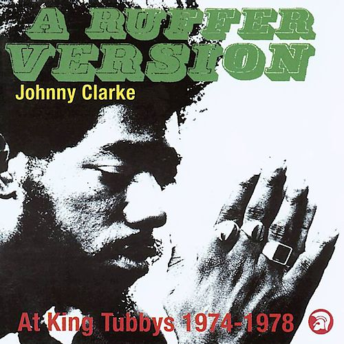 A Ruffer Version: Johnny Clarke At King Tubby's 1974-78 by Johnny Clarke