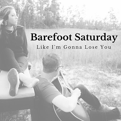 Like I'm Gonna Lose You by Barefoot Saturday