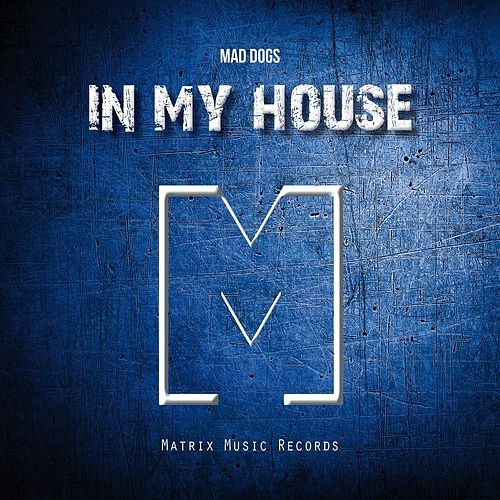 In My House by Mad Dogs