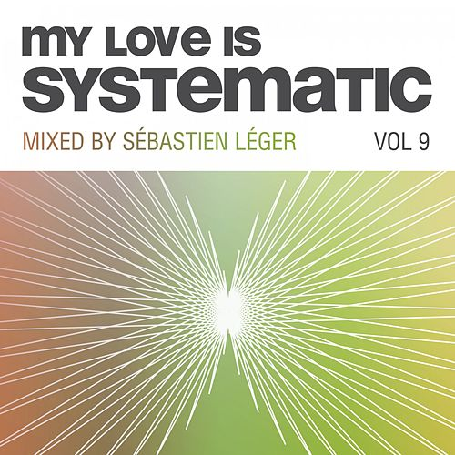 My Love Is Systematic, Vol. 9 (Compiled and Mixed by Sebastien Leger) de Various Artists