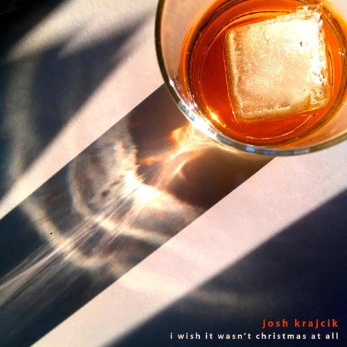 I Wish It Wasn't Christmas at All by Josh Krajcik