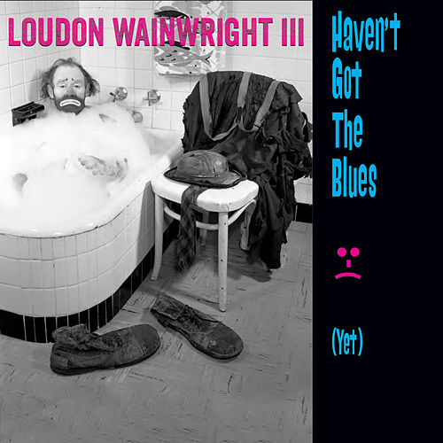 Haven't Got the Blues (Yet) de Loudon Wainwright III