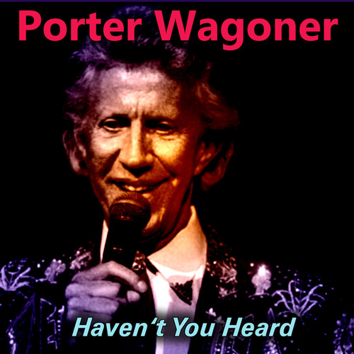 Haven't You Heard by Porter Wagoner
