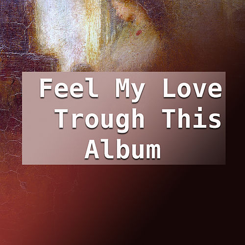 Feel My Love Trough This Album by Various Artists